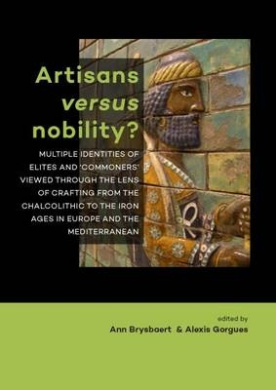 Artisans versus nobility?: Multiple identities of elites and `commoners' viewed through the lens of crafting from the Chalcolithic to the Iron Ages in Europe and the Mediterranean