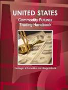 Us Commodity Futures Trading Handbook - Strategic Information and Regulations