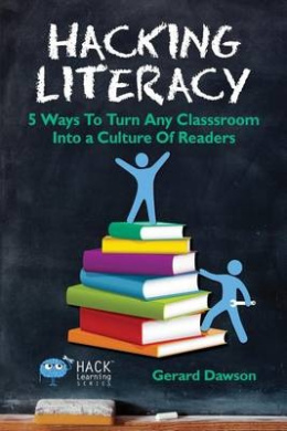 Hacking Literacy: 5 Ways to Turn Any Classroom Into a Culture of Readers (Hack Learning)