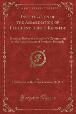 Investigation of the Assassination of President John F. Kennedy, Vol. 8: Hearings Before the President's Commission on the Assassination of President Kennedy (Classic Reprint)