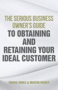 The Serious Business Owner's Guide to Obtaining and Retaining Your Ideal Customer