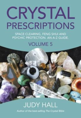 Crystal Prescriptions: Space Clearing, Feng Shui and Psychic Protection. An A-Z Guide: Volume 5