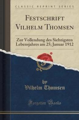 Festschrift Vilhelm Thomsen: Zur Vollendung Des Siebzigsten Lebensjahres Am 25; Januar 1912 (Classic Reprint)