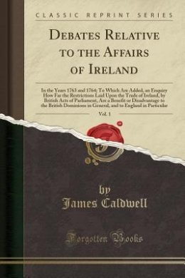 Debates Relative to the Affairs of Ireland, Vol. 1: In the Years 1763 and 1764; To Which Are Added, an Enquiry How Far the Restrictions Laid Upon the Trade of Ireland, by British Acts of Parliament, Are a Benefit or Disadvantage to the British Dominions I