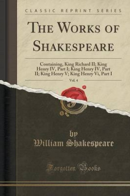 The Works of Shakespeare, Vol. 4: Containing, King Richard II; King Henry IV, Part I; King Henry IV, Part II; King Henry V; King Henry VI, Part I (Classic Reprint)