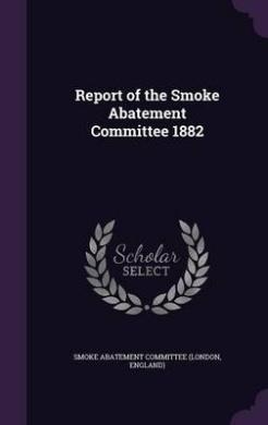 Report of the Smoke Abatement Committee 1882