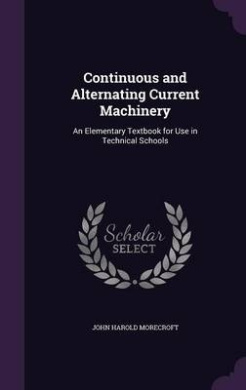 Continuous and Alternating Current Machinery: An Elementary Textbook for Use in Technical Schools