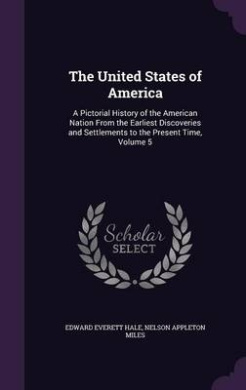 The United States of America: A Pictorial History of the American Nation from the Earliest Discoveries and Settlements to the Present Time, Volume 5