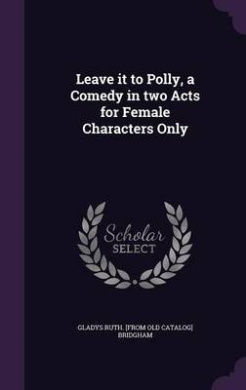 Leave It to Polly, a Comedy in Two Acts for Female Characters Only