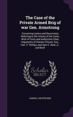 The Case of the Private Armed Brig of War Gen. Armstrong: Containing Letters and Documents Referring to the History of the Claim, Brief of Facts and Authorities Cited, Arguments of Charles O'Conor, Esq., Hon. P. Phillips, and Sam C. Reid, Jr., and Brief