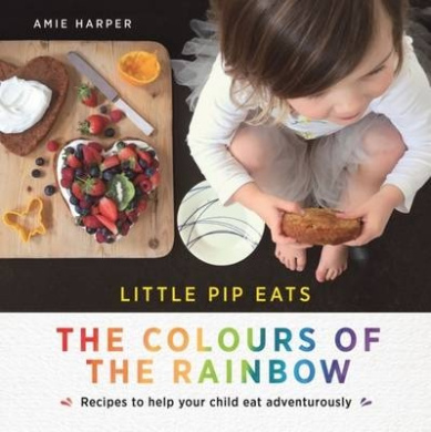 Little Pip Eats the Colours of the Rainbow: Recipes to Help Your Child Eat Adventurously