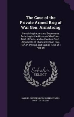 The Case of the Private Armed Brig of War Gen. Armstrong: Containing Letters and Documents Referring to the History of the Claim: Brief of Facts, and Authorities Cited: Arguments of Charles O'Conor, Esq., Hon. P. Phillips, and Sam C. Reid, Jr.: And Bri