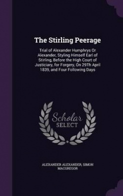 The Stirling Peerage: Trial of Alexander Humphrys or Alexander, Styling Himself Earl of Stirling, Before the High Court of Justiciary, for Forgery, on 29th April 1839, and Four Following Days