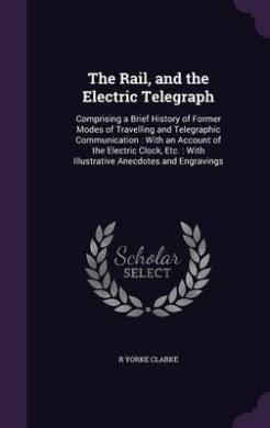 The Rail, and the Electric Telegraph: Comprising a Brief History of Former Modes of Travelling and Telegraphic Communication: With an Account of the Electric Clock, Etc.: With Illustrative Anecdotes and Engravings