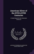 American Silver of the XVII & XVIII Centuries  : A Study Based on the Clearwater Collection