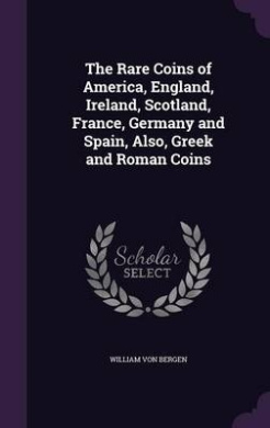 The Rare Coins of America, England, Ireland, Scotland, France, Germany and Spain, Also, Greek and Roman Coins