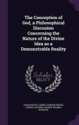 The Conception of God, a Philosophical Discusion Concerning the Nature of the Divine Idea as a Demonstrable Reality
