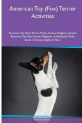 American Toy (Fox) Terrier Activities American Toy (Fox) Terrier Tricks, Games & Agility. Includes  : American Toy (Fox) Terrier Beginner to Advanced Tricks, Series of Games, Agility and More