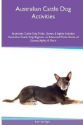 Australian Cattle Dog Activities Australian Cattle Dog Tricks, Games & Agility. Includes  : Australian Cattle Dog Beginner to Advanced Tricks, Series of Games, Agility and More