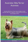 Australian Silky Terrier Activities Australian Silky Terrier Tricks, Games & Agility. Includes  : Australian Silky Terrier Beginner to Advanced Tricks, Series of Games, Agility and More