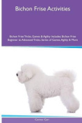 Bichon Frise Activities Bichon Frise Tricks, Games & Agility. Includes  : Bichon Frise Beginner to Advanced Tricks, Series of Games, Agility and More