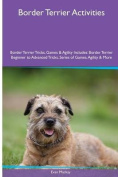 Border Terrier Activities Border Terrier Tricks, Games & Agility. Includes  : Border Terrier Beginner to Advanced Tricks, Series of Games, Agility and More
