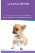 Chihuahua Activities Chihuahua Tricks, Games & Agility. Includes  : Chihuahua Beginner to Advanced Tricks, Series of Games, Agility and More
