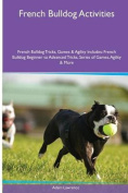 French Bulldog Activities French Bulldog Tricks, Games & Agility. Includes  : French Bulldog Beginner to Advanced Tricks, Series of Games, Agility and More