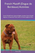 French Mastiff (Dogue de Bordeaux) Activities French Mastiff Tricks, Games & Agility. Includes  : French Mastiff Beginner to Advanced Tricks, Series of Games, Agility and More