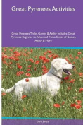 Great Pyrenees Activities Great Pyrenees Tricks, Games & Agility. Includes  : Great Pyrenees Beginner to Advanced Tricks, Series of Games, Agility and More