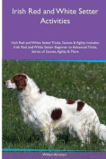 Irish Red and White Setter Activities Irish Red and White Setter Tricks, Games & Agility. Includes  : Irish Red and White Setter Beginner to Advanced Tricks, Series of Games, Agility and More