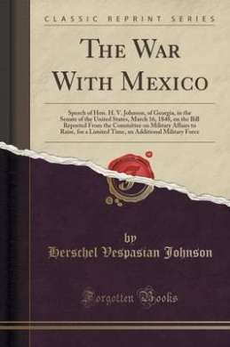 The War with Mexico: Speech of Hon. H. V. Johnson, of Georgia, in the Senate of the United States, March 16, 1848, on the Bill Reported from the Committee on Military Affairs to Raise, for a Limited Time, an Additional Military Force (Classic Reprint)