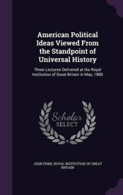 American Political Ideas Viewed from the Standpoint of Universal History: Three Lectures Delivered at the Royal Institution of Great Britain in May, 1880