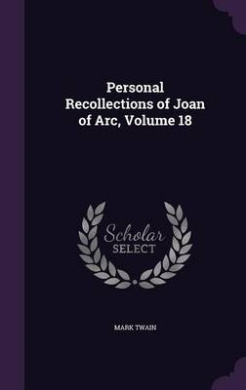 Personal Recollections of Joan of Arc, Volume 18