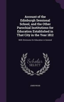 Account of the Edinburgh Sessional School, and the Other Parochial Institutions for Education Established in That City in the Year 1812: With Strictures on Education in General