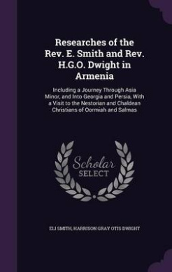 Researches of the REV. E. Smith and REV. H.G.O. Dwight in Armenia: Including a Journey Through Asia Minor, and Into Georgia and Persia, with a Visit to the Nestorian and Chaldean Christians of Oormiah and Salmas