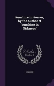 Sunshine in Sorrow, by the Author of 'Sunshine in Sickness'