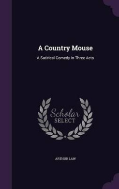 A Country Mouse: A Satirical Comedy in Three Acts