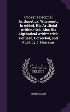 Cocker's Decimal Arithmetick. Whereunto Is Added, His Artificial Arithmetick. Also His Algebraical Arithmetick. Perused, Corrected, and Publ. by J. Hawkins