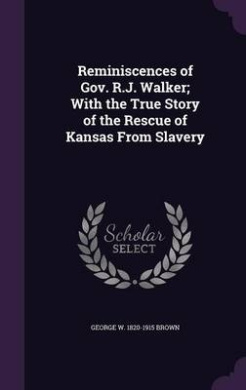 Reminiscences of Gov. R.J. Walker; With the True Story of the Rescue of Kansas from Slavery