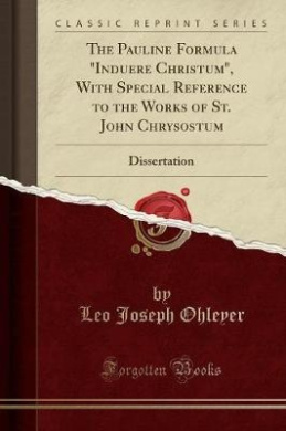 "The Pauline Formula ""Induere Christum,"" with Special Reference to the Works of St. John Chrysostum: Dissertation (Classic Reprint)"