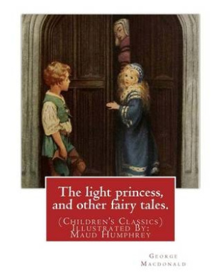The Light Princess, and Other Fairy Tales. by: George MacDonald: (Children's Classics) Illustrated By: Maud Humphrey (March 30, 1868 - 1940) Was a Commercial Illustrator, Water Colorist, and Suffragette from the United States.