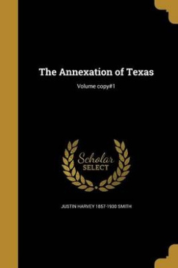 The Annexation of Texas; Volume Copy#1