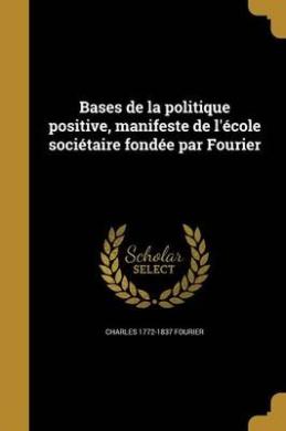 Bases de La Politique Positive, Manifeste de L'Ecole Societaire Fondee Par Fourier