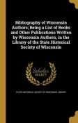 Bibliography of Wisconsin Authors; Being a List of Books and Other Publications Written by Wisconsin Authors, in the Library of the State Historical Society of Wisconsin