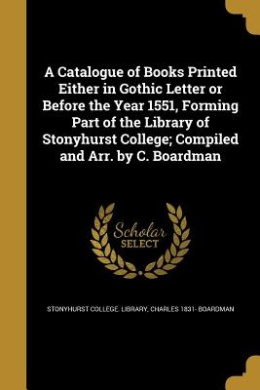 A Catalogue of Books Printed Either in Gothic Letter or Before the Year 1551, Forming Part of the Library of Stonyhurst College; Compiled and Arr. by C. Boardman