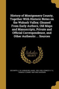 History of Montgomery County, Together with Historic Notes on the Wabash Valley; Gleaned from Early Authors, Old Maps and Manuscripts, Private and Official Correspondence, and Other Authentic ... Sources