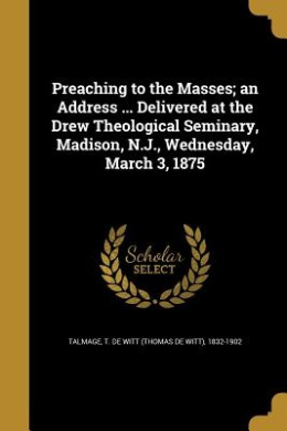 Preaching to the Masses; An Address ... Delivered at the Drew Theological Seminary, Madison, N.J., Wednesday, March 3, 1875