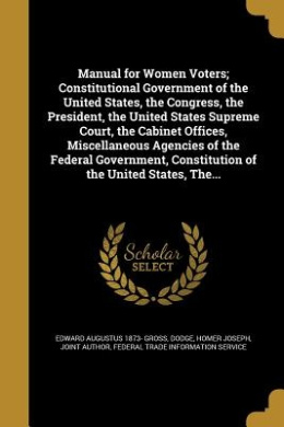 Manual for Women Voters; Constitutional Government of the United States, the Congress, the President, the United States Supreme Court, the Cabinet Offices, Miscellaneous Agencies of the Federal Government, Constitution of the United States, The...