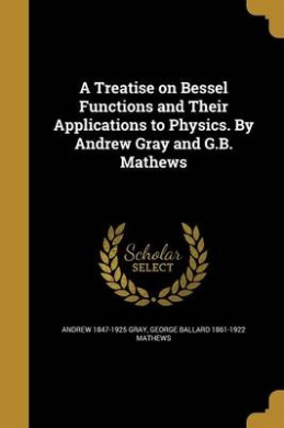 A Treatise on Bessel Functions and Their Applications to Physics. by Andrew Gray and G.B. Mathews
